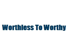 Worthless To Worthy